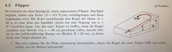 Sie besitzen ein altes Spielgeräte, einen sogenannten Flipper. Das Spiel beginnt, indem eine Feder (D=0,5 N/cm) zurückgezogen weiter Info auf dem Bild ?